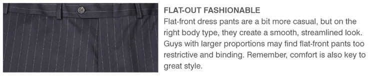 FLAT-OUT FASHIONABLE | Flat-front dress pants are a bit more casual, but on the right body type, they create a smooth, streamlined look. Guys with larger proportions may find flat-front pants too restrictive and binding. Remember, comfort is also key to great style.