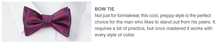 BOW TIE | Not just for formalwear, this cool, preppy style is the perfect choice for the man who likes to stand out from his peers. It requires a bit of practice, but once mastered it works with every style of collar.