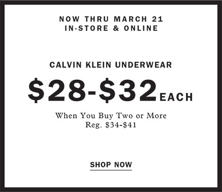 NOW THRU MARCH 22 IN STORE AND ONLINE CALVIN KLEIN UNDERWEAR $28 - $32 EACH WHEN YOU BUY TWO OR MORE REG. $39.950 - $41 SHOP NOW