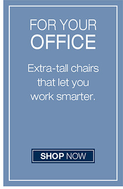 for your office Extra-tall chairs that let you work smarter. shop now