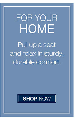 FOUR YOUR HOME PULL UP A SEAT AND RELAX IN STURDY, DURABLE COMFORT SHOP NOW