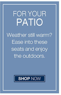 FOR YOUR PATIO WEATHER STILL WARM? EASE INTO THESE SEATS AND ENJOY THE OUTDOORS SHOP NOW