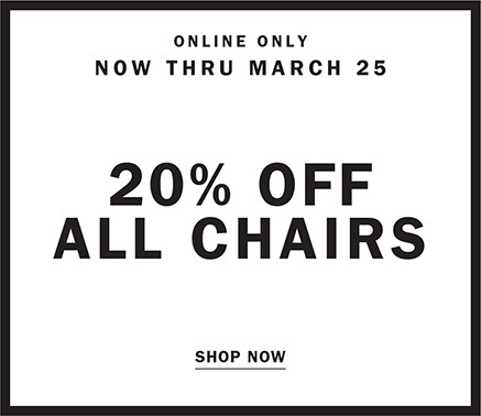 ONLINE ONLY NOW THRU MARCH 25 | 20% OFF ALL CHAIRS | SHOP NOW