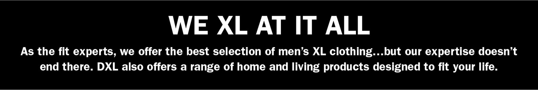 WE XL AT IT ALL | As the fit experts, we offer the best selection of men's XL clothing…but our expertise doesn't end there. DXL also offers a range of home and living products designed to fit your life.