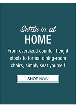 Settle in at home From oversized counter-height stools to formal dining-room chairs, simply seat yourself Shop Now