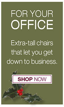for your office Extra-tall chairs that let you get down to business. Shop Now