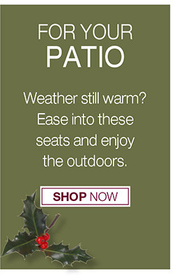 for your PATIO  Weather still warm? Ease into these seats and enjoy the outdoors. Shop Now