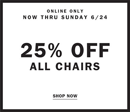ONLINE ONLY NOW THRU SUNDAY 6/24 | 25% OFF ALL CHAIRS SHOP NOW