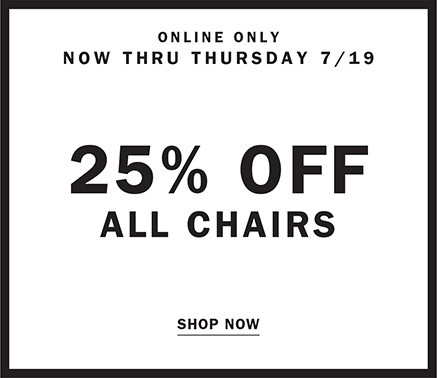 ONLINE ONLY NOW THRU THURSDAY 7/19 | 25% OFF ALL CHAIRS SHOP NOW
