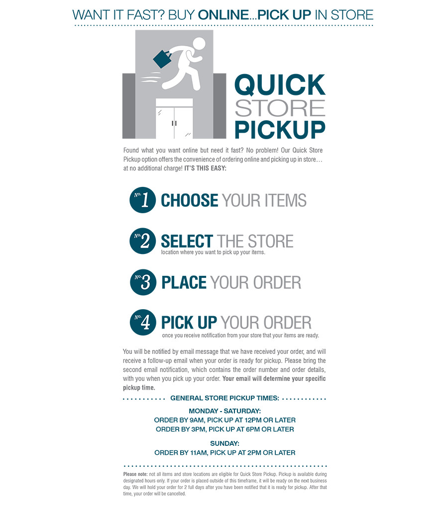 QUICK STORE PICKUP | WANT IT FAST? BUY ONLINE...PICK UP IN STORE | CHOOSE YOUR ITEMS online. | SELECT THE STORE location where you want to pick up your items. | PLACE YOUR ORDER | PICK UP YOUR ORDER once you receive notification from your store that your items are ready.