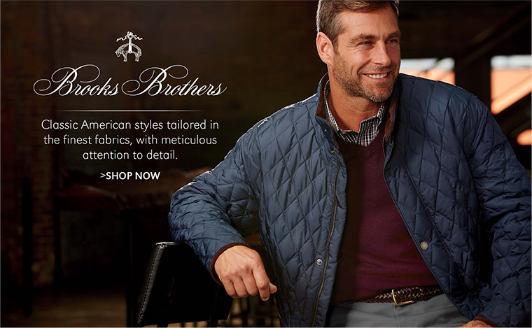 Brooks Brothers   Classic American styles tailored in the finest fabrics, with meticulous attention to detail.   SHOP NOW