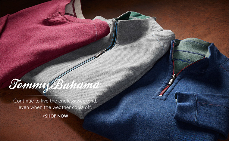 Tommy Bahama   Continue to live the endless weekend, even when the weather cools off.   SHOP NOW