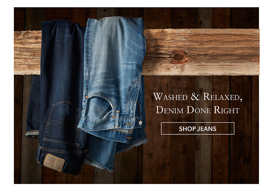 Washed & Relaxed, Denim Done Right   SHOP JEANS