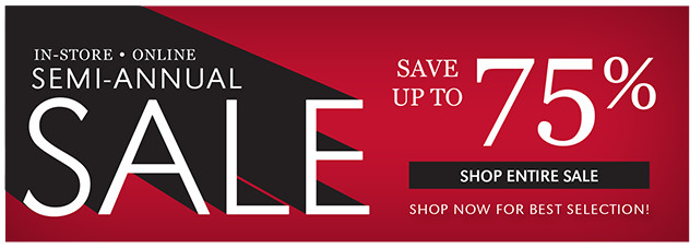 IN-STORE • ONLINE | SEMI-ANNUAL SALE | SAVE UP TO 75% | SHOP ENTIRE SALE | SHOP NOW FOR BEST SELECTION!