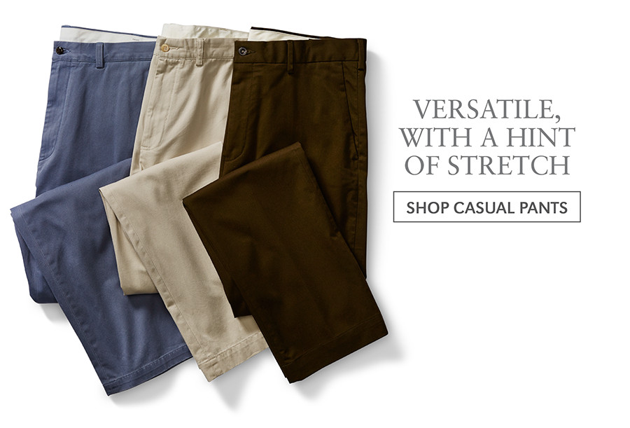 VERSATILE, WITH A HINT OF STRETCH | SHOP CASUAL PANTS