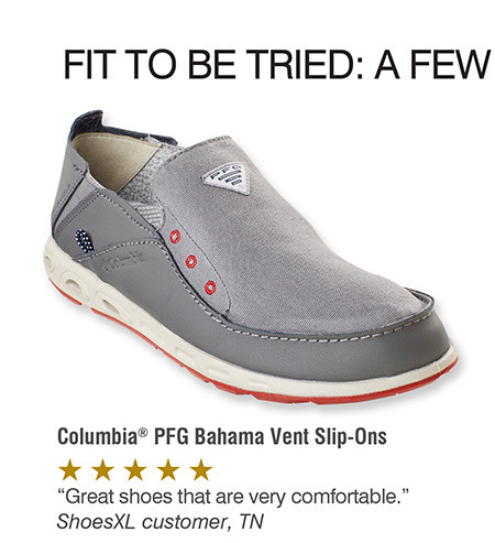 FIT TO BE TRIED: A FEW CUSTOMERS FAVORITES: COLUMBIA PFG BAHAMA VENT SLIP ONS: GREAT SHOES THAT ARE VERY COMFORTABLE. SHOESXL CUSTOEMR, TN
