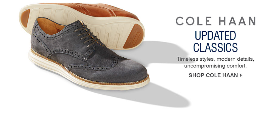 UPDATED CLASSICS. TIMELESS STYLES, MODERN DETAILS UNCOMPROMISING COMFORT. SHOP COLE HAAN