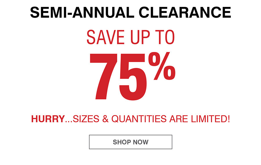 Semi-Annual Clearance. Save up to 75%. Hurry...Sizes and Quantities are limited. Shop Sale and Clearance