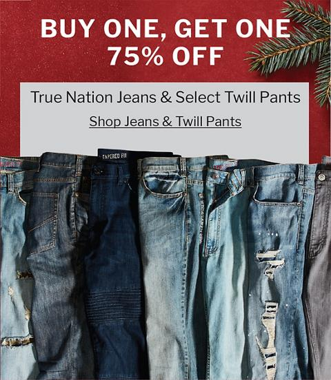 BUY ONE, GET ONE 75% OFF | TRUE NATION JEANS & SELECT TWILL PANTS