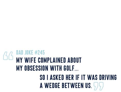 DAD JOKE #245: my wife complained about my obsession with golf...so I asked her if it was driving a wedge between us.