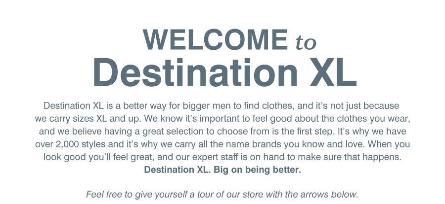 WELCOME to Destination XL | Destination XL is a better way for bigger men to find clothes, and it's not just because we carry sizes XL and up. We know it's important to feel good about the clothes you wear, and we believe having a great selection to chose from is the first step. It's why we have over 2,000 styles and it's why we carry all the name brands you know and love. When you look good you'll feel great, and our expert staff is on hand to make sure that happens. | Destination XL. Big on being better. | Feel free to give yourself a tour of our store with the arrows below.